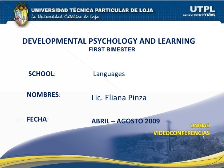 SCHOOL : NOMBRES : DEVELOPMENTAL PSYCHOLOGY AND LEARNING  FIRST BIMESTER FECHA : ABRIL – AGOSTO 2009 Lic. Eliana Pinza Lan...