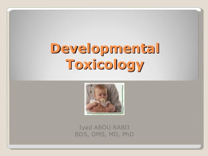 Developmental Toxicology Iyad ABOU RABII BDS, OMS, MD, PhD