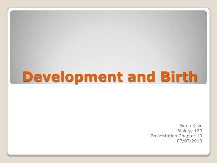 Development and Birth<br />BraiaKisic<br />Biology 120<br />Presentation Chapter 10<br />07/07/2010<br />