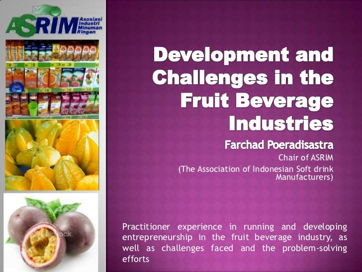 Development and Challenges in the Fruit Beverage Industries<br />Farchad Poeradisastra<br />Chair of ASRIM<br />(The Assoc...