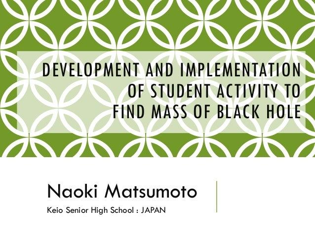 DEVELOPMENT AND IMPLEMENTATION OF STUDENT ACTIVITY TO FIND MASS OF BLACK HOLE Naoki Matsumoto Keio Senior High School : JA...