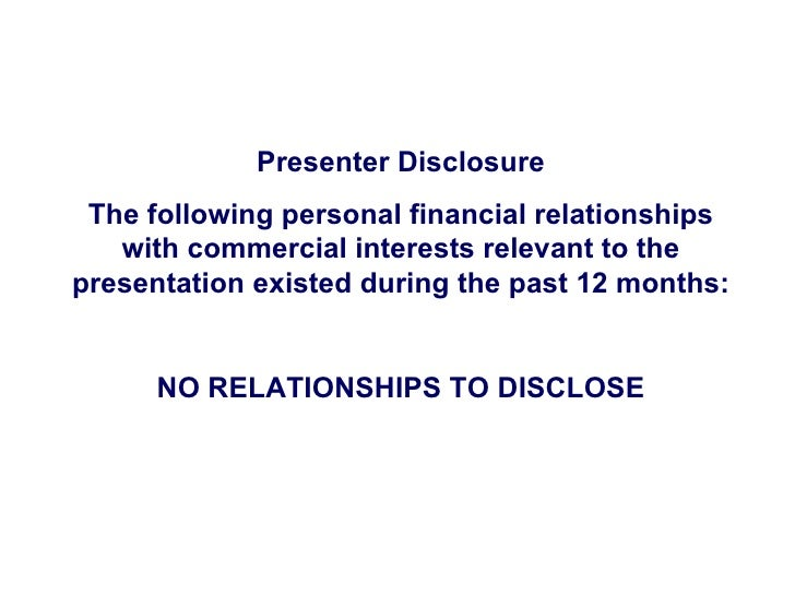 Presenter Disclosure The following personal financial relationships with commercial interests relevant to the presentation...