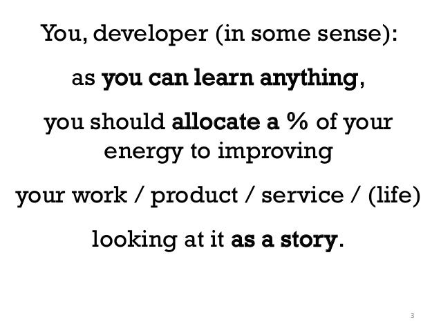 You, developer (in some sense): as you can learn anything, you should allocate a % of your energy to improving your work /...