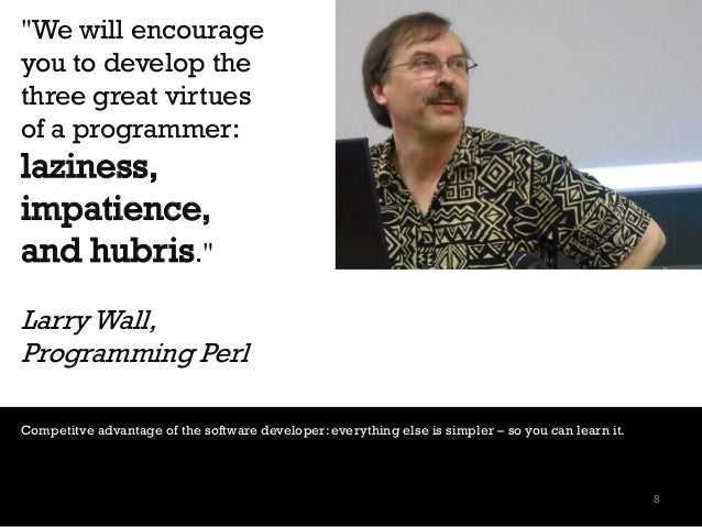 """""""We will encourage you to develop the three great virtues of a programmer: laziness, impatience, and hubris."""" Larry Wall, ..."""