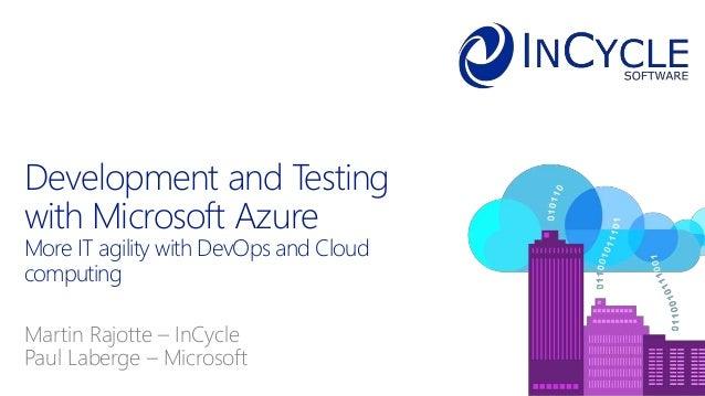 Martin Rajotte – InCycle Paul Laberge – Microsoft Development and Testing with Microsoft Azure More IT agility with DevOps...
