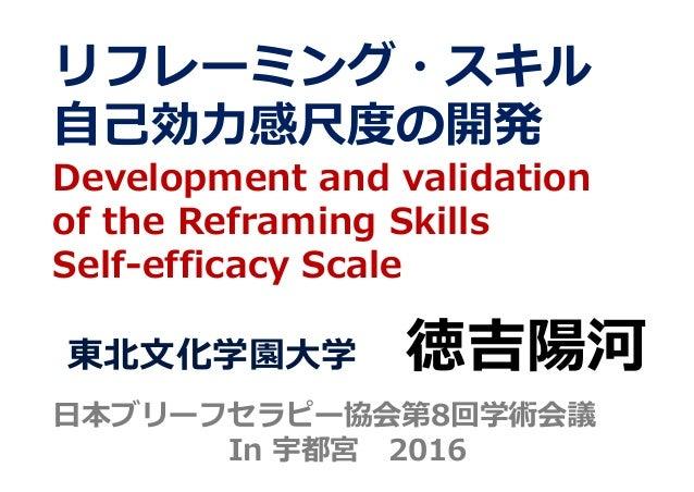リフレーミング・スキル ⾃⼰効⼒感尺度の開発 Development and validation of the Reframing Skills Self-efficacy Scale 東北⽂化学園⼤学 徳吉陽河 ⽇本ブリーフセラピー協会第8...