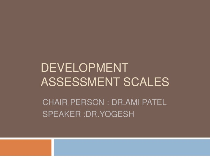 DEVELOPMENT ASSESSMENT SCALES<br />CHAIR PERSON : DR.AMI PATEL<br />SPEAKER :DR.YOGESH<br />