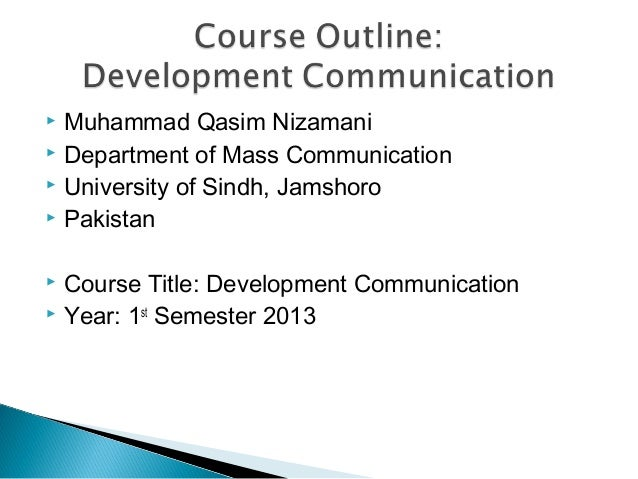  Muhammad Qasim Nizamani Department of Mass Communication University of Sindh, Jamshoro Pakistan Course Title: Develo...
