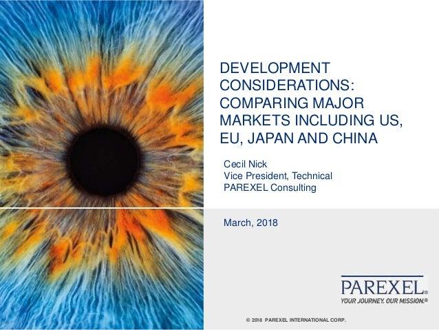 © 2018 PAREXEL INTERNATIONAL CORP. DEVELOPMENT CONSIDERATIONS: COMPARING MAJOR MARKETS INCLUDING US, EU, JAPAN AND CHINA C...