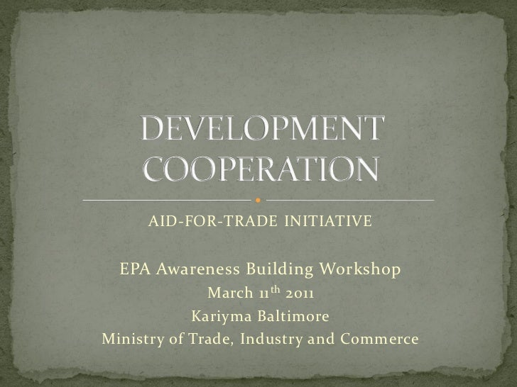DEVELOPMENT    COOPERATION     AID-FOR-TRADE INITIATIVE  EPA Awareness Building Workshop              March 11 th 2011    ...
