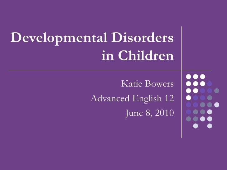 Developmental Disorders in Children Katie Bowers Advanced English 12 June 8, 2010