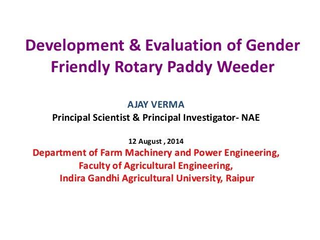 Development & Evaluation of Gender Friendly Rotary Paddy Weeder AJAY VERMA Principal Scientist & Principal Investigator- N...