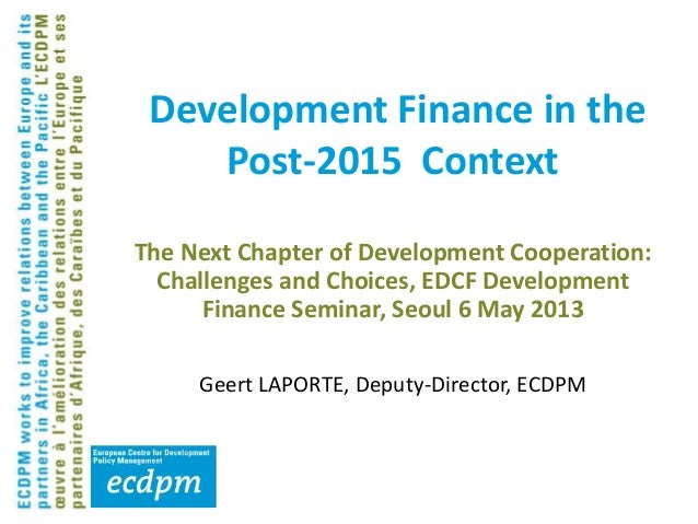 The Next Chapter of Development Cooperation:Challenges and Choices, EDCF DevelopmentFinance Seminar, Seoul 6 May 2013Geert...