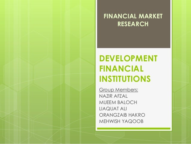 FINANCIAL MARKET RESEARCH  DEVELOPMENT FINANCIAL INSTITUTIONS Group Members: NAZIR AFZAL MUEEM BALOCH LIAQUAT ALI ORANGZAI...