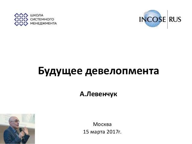 Будущее девелопмента А.Левенчук Москва 15 марта 2017г.