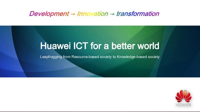 Huawei ICT for a better world Leapfrogging from Resource-based society to Knowledge-based society