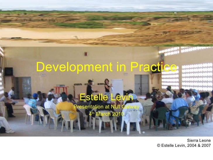 Development in Practice Estelle Levin Presentation at NUI Galway 4 th  March 2010 Sierra Leone © Estelle Levin, 2004 & 2007
