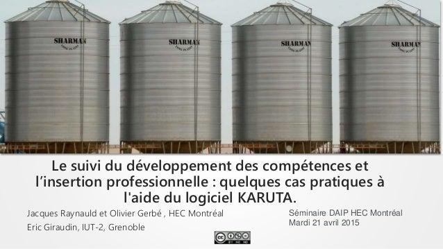Jacques Raynauld et Olivier Gerbé , HEC Montréal Eric Giraudin, IUT-2, Grenoble Le suivi du développement des compétences ...