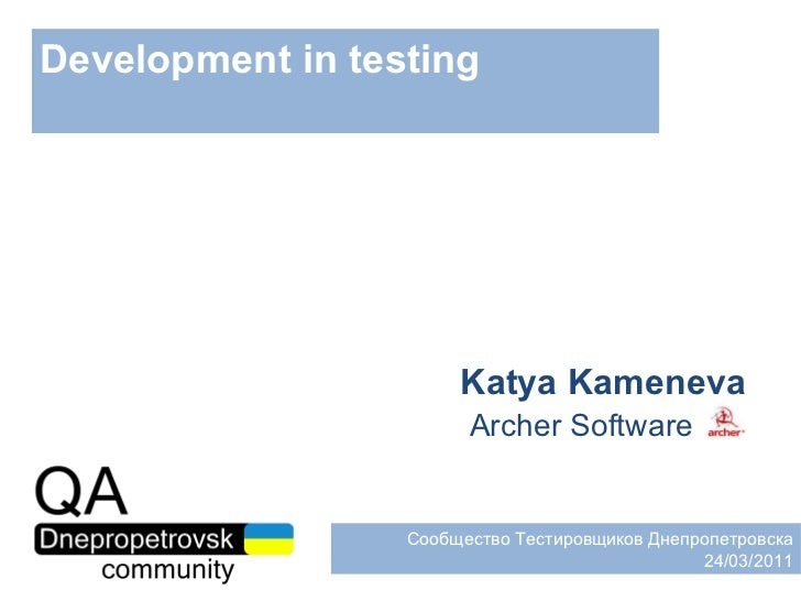 Development in testing Katya Kameneva Archer Software Сообщество Тестировщиков Днепропетровска 24 / 03 / 2011