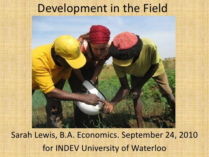 Development in the Field<br />Sarah Lewis, B.A. Economics. September 24, 2010 <br />for INDEV University of Waterloo<br />