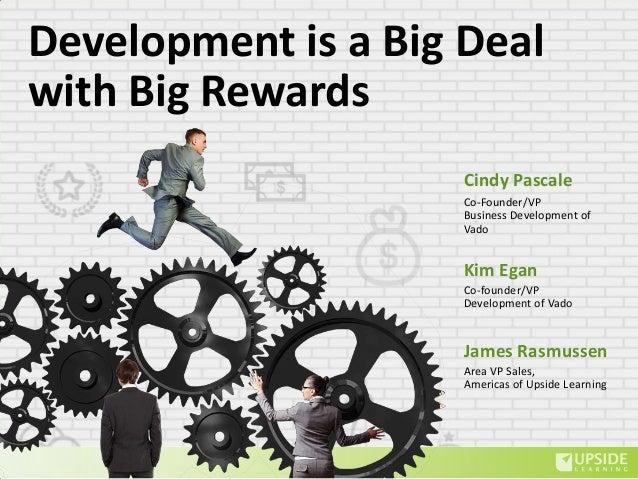 Development is a Big Deal with Big Rewards Kim Egan James Rasmussen Co-founder/VP Development of Vado Area VP Sales, Ameri...