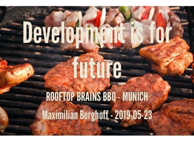 Development is forDevelopment is for futurefuture ROOFTOP BRAINS BBQ - MUNICHROOFTOP BRAINS BBQ - MUNICH Maximilian Bergho...