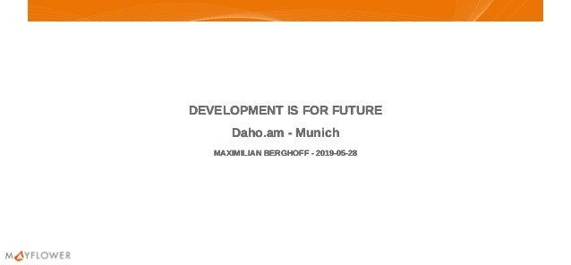 DEVELOPMENT IS FOR FUTUREDEVELOPMENT IS FOR FUTURE Daho.am - MunichDaho.am - Munich MAXIMILIAN BERGHOFF - 2019-05-28MAXIMI...