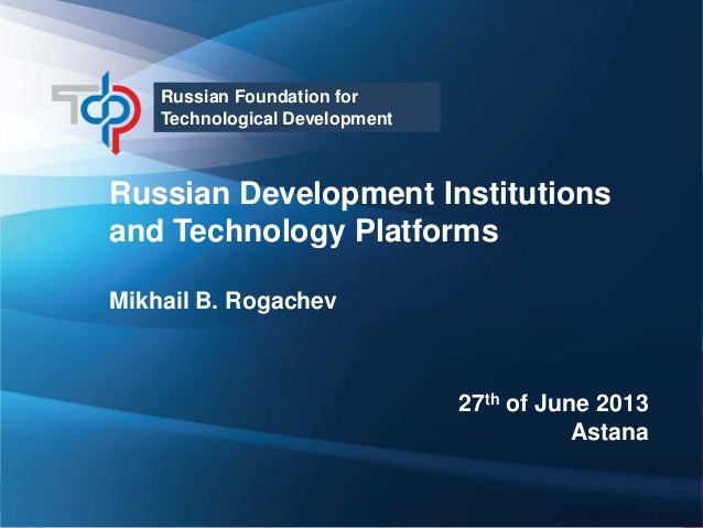 Russian Foundation for Technological Development  Russian Development Institutions and Technology Platforms Mikhail B. Rog...