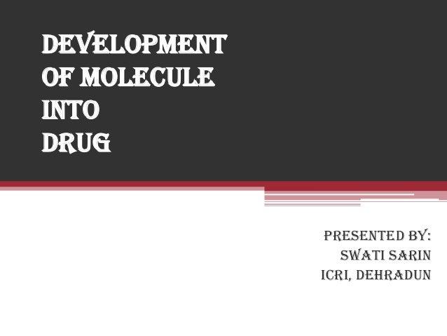 DEVELOPMENT OF MOLECULE INTO DRUG PRESENTED BY: SWATI SARIN ICRI, Dehradun