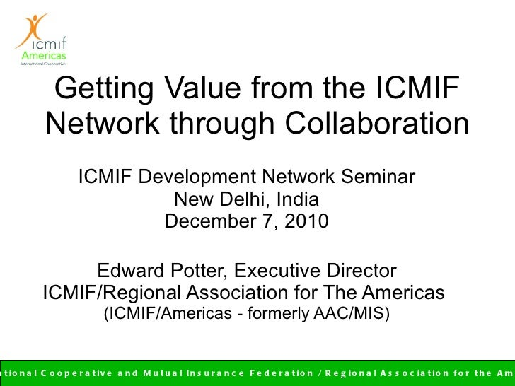Getting Value from the ICMIF Network through Collaboration ICMIF Development Network Seminar New Delhi, India December 7, ...
