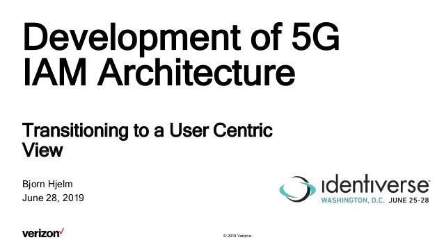 © 2019 Verizon. Development of 5G IAM Architecture Transitioning to a User Centric View Bjorn Hjelm June 28, 2019