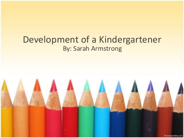 Development of a Kindergartener By: Sarah Armstrong