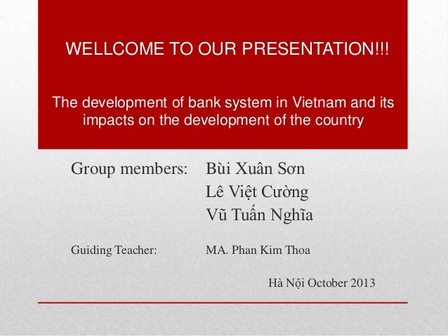 WELLCOME TO OUR PRESENTATION!!! The development of bank system in Vietnam and its impacts on the development of the countr...