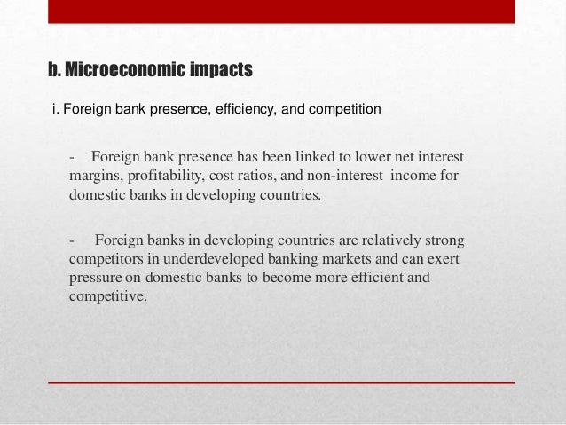 b. Microeconomic impacts i. Foreign bank presence, efficiency, and competition  - Foreign bank presence has been linked to...