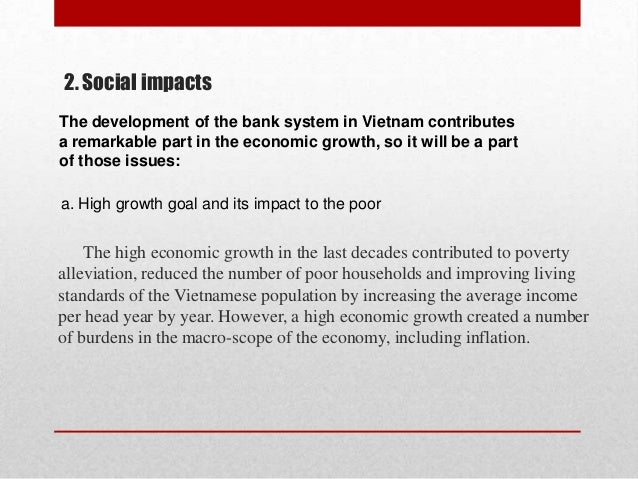 2. Social impacts The development of the bank system in Vietnam contributes a remarkable part in the economic growth, so i...