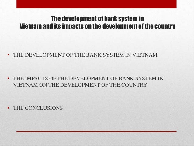 The development of bank system in Vietnam and its impacts on the development of the country  • THE DEVELOPMENT OF THE BANK...