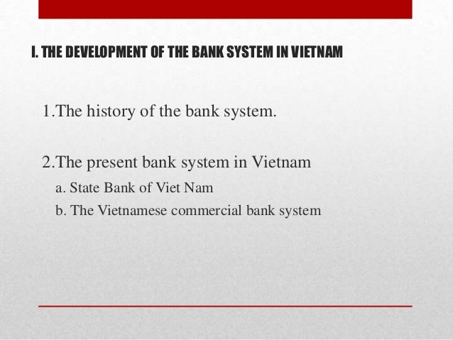 I. THE DEVELOPMENT OF THE BANK SYSTEM IN VIETNAM  1.The history of the bank system. 2.The present bank system in Vietnam a...