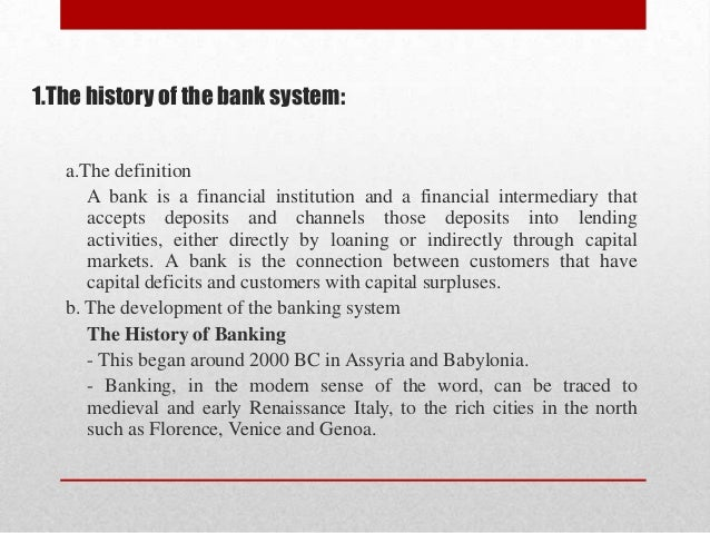 1.The history of the bank system: a.The definition A bank is a financial institution and a financial intermediary that acc...