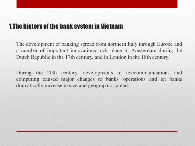 1.The history of the bank system in Vietnam The development of banking spread from northern Italy through Europe and a num...