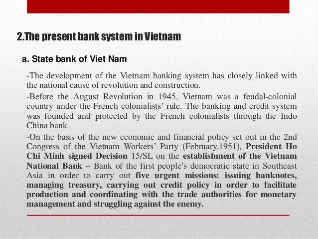 2.The present bank system in Vietnam a. State bank of Viet Nam -The development of the Vietnam banking system has closely ...