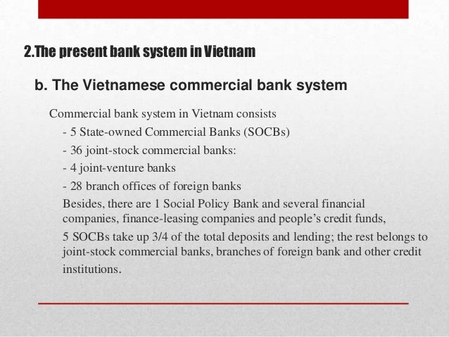 2.The present bank system in Vietnam  b. The Vietnamese commercial bank system Commercial bank system in Vietnam consists ...