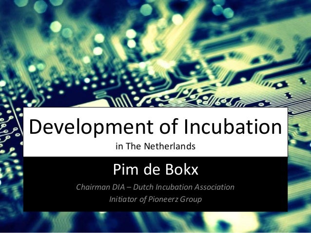 Development of Incubation in The Netherlands Pim de Bokx Chairman DIA – Dutch Incubation Association Initiator of Pioneerz...