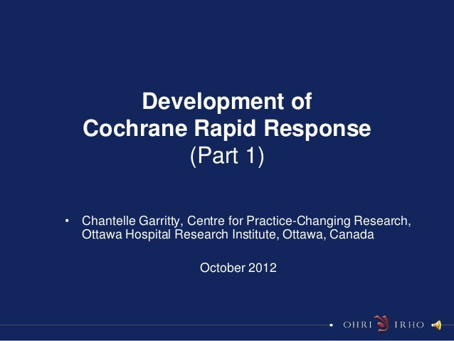 Development of   Cochrane Rapid Response           (Part 1)• Chantelle Garritty, Centre for Practice-Changing Research,  O...