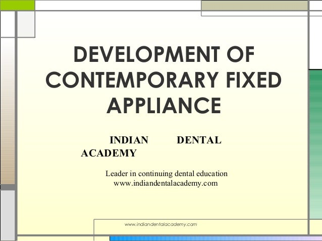 DEVELOPMENT OF CONTEMPORARY FIXED APPLIANCE INDIAN ACADEMY  DENTAL  Leader in continuing dental education www.indiandental...
