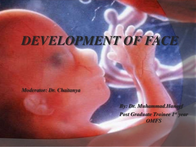 DEVELOPMENT OF FACE Moderator: Dr. Chaitanya By: Dr. Muhammad.Haneef Post Graduate Trainee 1st year OMFS