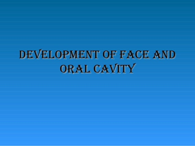 DEVELOPMENT OF FACE AND      ORAL CAVITY