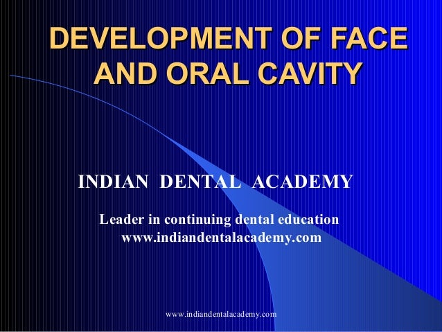 DEVELOPMENT OF FACE AND ORAL CAVITY  INDIAN DENTAL ACADEMY Leader in continuing dental education www.indiandentalacademy.c...