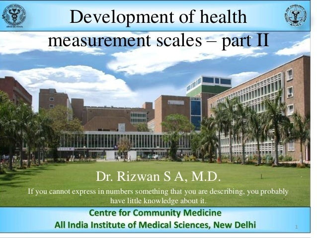 Development of health measurement scales – part II  Dr. Rizwan S A, M.D. If you cannot express in numbers something that y...