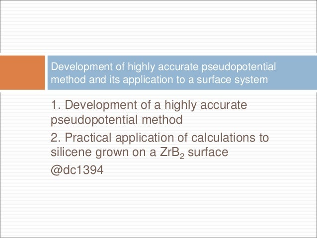 1. Development of a highly accurate pseudopotential method 2. Practical application of calculations to silicene grown on a...