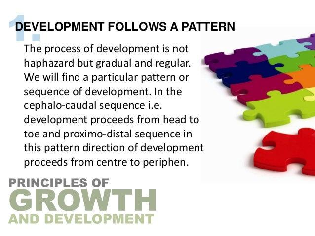 DEVELOPMENT FOLLOWS A PATTERN The process of development is not haphazard but gradual and regular. We will find a particul...